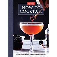 How to Cocktail: Recipes and Techniques for Building the Best Drinks