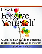 How to Forgive Yourself: A Step-by-Step Guide to Forgiving Yourself and Letting Go of the Past