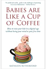 Babies Are Like a Cup of Coffee: How to raise your kids in a digital age without losing your mind or your free time Kindle Edition