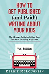 How to Get Published (and Paid!) Writing About Your Kids (384 Markets): The Ultimate Guide for Selling Your Stories to Parenting Magazines Kindle Edition