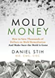 Mold Money: How to Save Thousands of Dollars on Mold Remediation and Make Sure the Mold Is Gone