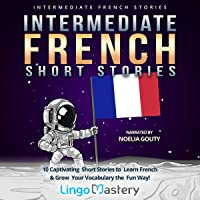 Intermediate French Short Stories: 10 Captivating Short Stories to Learn French & Grow Your Vocabulary the Fun Way…