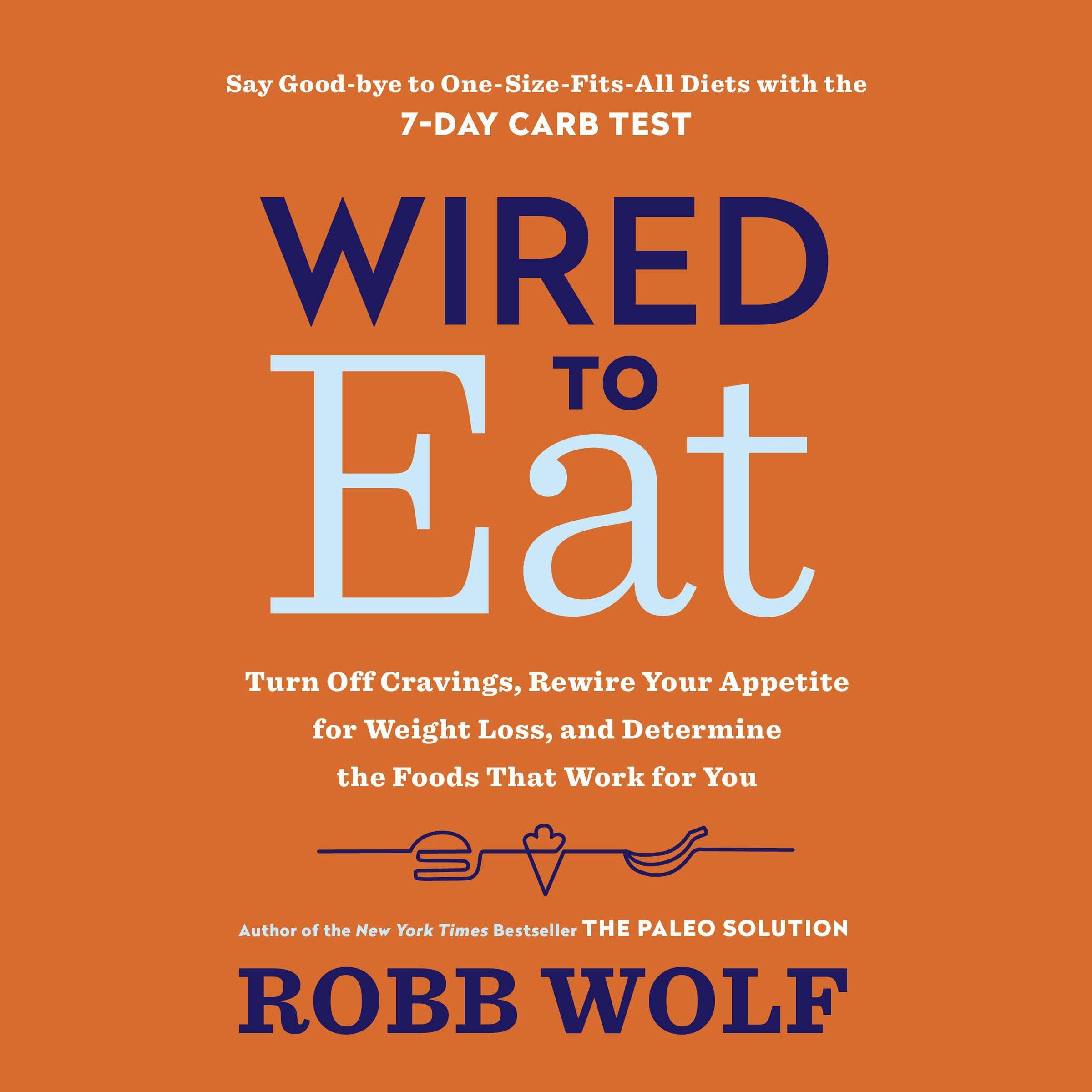 Wired to Eat: Turn Off Cravings, Rewire Your Appetite for Weight Loss, and Determine the Foods That Work for You