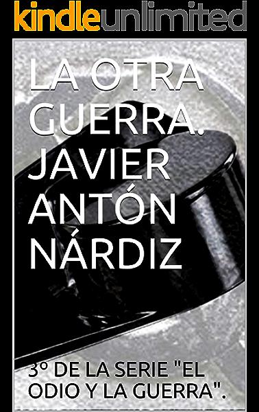 LA OTRA GUERRA. JAVIER ANTÓN NÁRDIZ (El odio y la muerte. nº ...