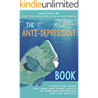 The Anti-Depressant Book: A Practical Guide for Teens and Young Adults to Overcome Depression and Stay Healthy