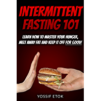 Intermittent Fasting 101: Learn how to master your hunger, melt away fat and keep it off for good! (English Edition)