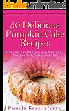 50 Delicious Pumpkin Cake Recipes – Holiday, Celebration and Everyday Recipes For Pumpkin Cake (The Ultimate Pumpkin Desserts Cookbook -  The Delicious ... Desserts and Pumpkin Recipes Collection 3)