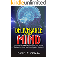 Deliverance of the Mind: Powerful Prayers to Deal With Mind Control, Fear, Anxiety, Depression, Anger and Other Negative Emotions (Peace of Mind Book 1)
