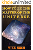 HOW TO BE THE MASTER OF THE UNIVERSE (English Edition)