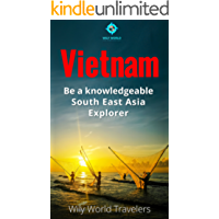 Vietnam: A Concise History, Language, Culture, Cuisine, Transport, & Travel Guide (Be a Knowledgeable South East Asia Explorer Book 1)