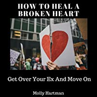 How to Heal a Broken Heart: Get Over Your Ex And Move On