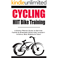 Cycling:HIIT Bike Training: A Simple Proven Guide to Getting Faster & Stronger Using High Intensity Interval Bike Workouts Today (English Edition)