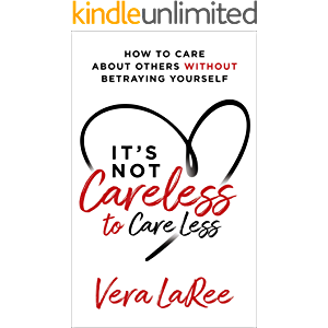 It's Not Careless to Care Less: How to Care about Others without Betraying Yourself