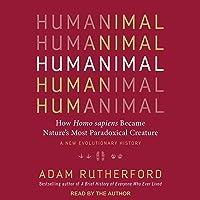 Humanimal: How Homo Sapiens Became Nature's Most Paradoxical Creature: A New Evolutionary History