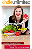 Crockpot Recipes: 24 Extremely Delicious, Easy, Cheap, Family Slow Cooker Dinners-Amazing Crockpot Recipes You Won't Believe Came Out Of A Slow Cooker