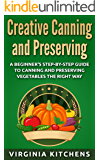 Creative Canning and Preserving: A Beginner's Step-by-Step Guide to Canning and Preserving Vegetables the Right Way