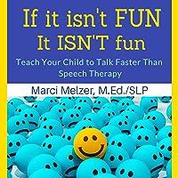 If It Isn't Fun, It Isn't Fun: Teach Your Child to Talk Faster than Speech Therapy