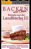 Backen wie Oma - Rezepte aus der Landküche III ( Sammelband 3 ): Die besten Rezepte aus: Geschenke aus der Küche + Kuchen wie von Oma + Brot backen für ... verzieren (Backen - die besten Rezepte 21)