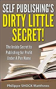 Self Publishing's Dirty Little Secret!: The Inside Secret to Publishing for Profit Under A Pen Name