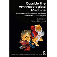 Outside the Anthropological Machine: Crossing the Human-Animal Divide and Other Exit Strategies (Perspectives on the Non…
