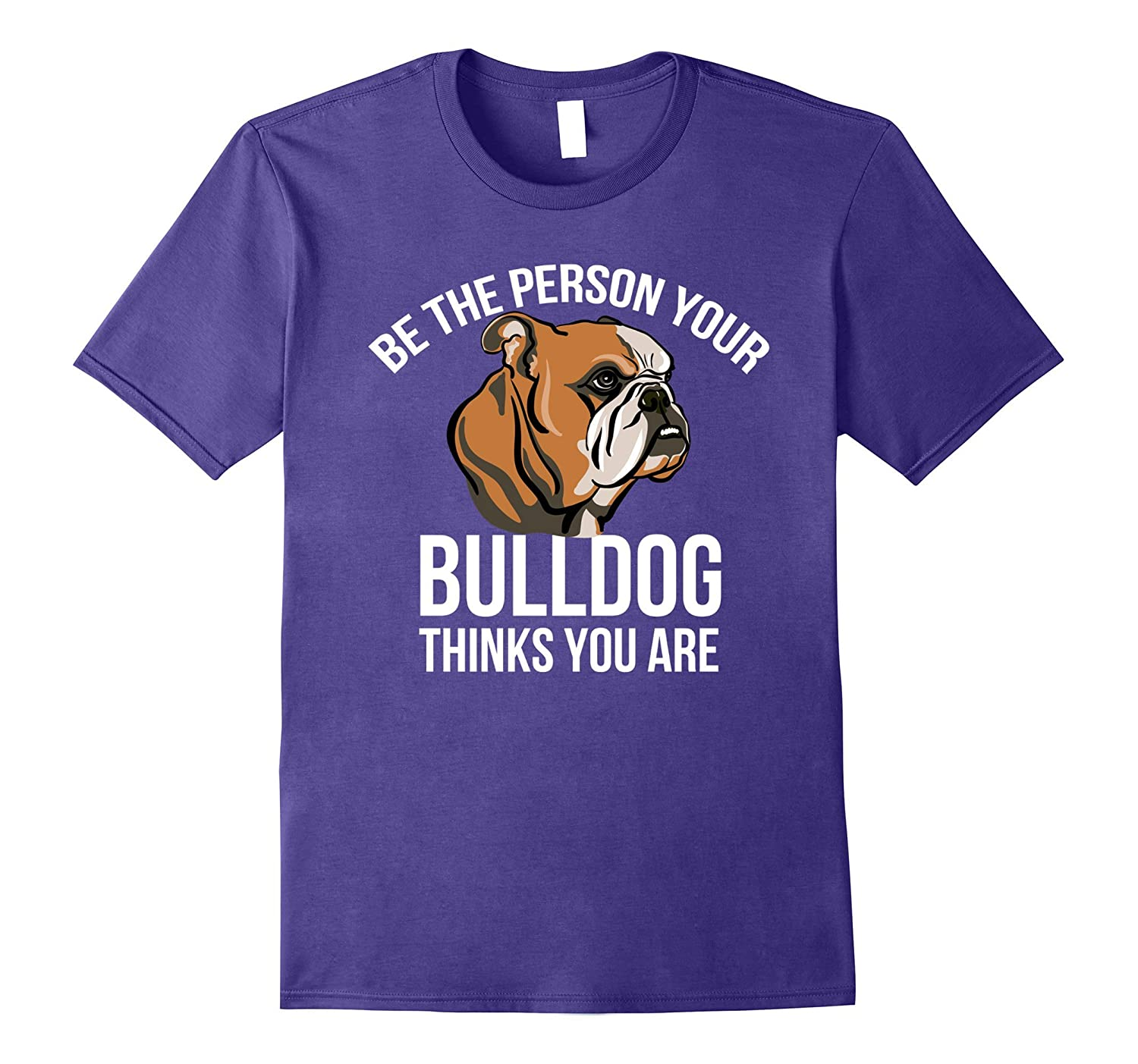 Be The Person Your Bulldog Thinks You Are T-shirt-Vaci