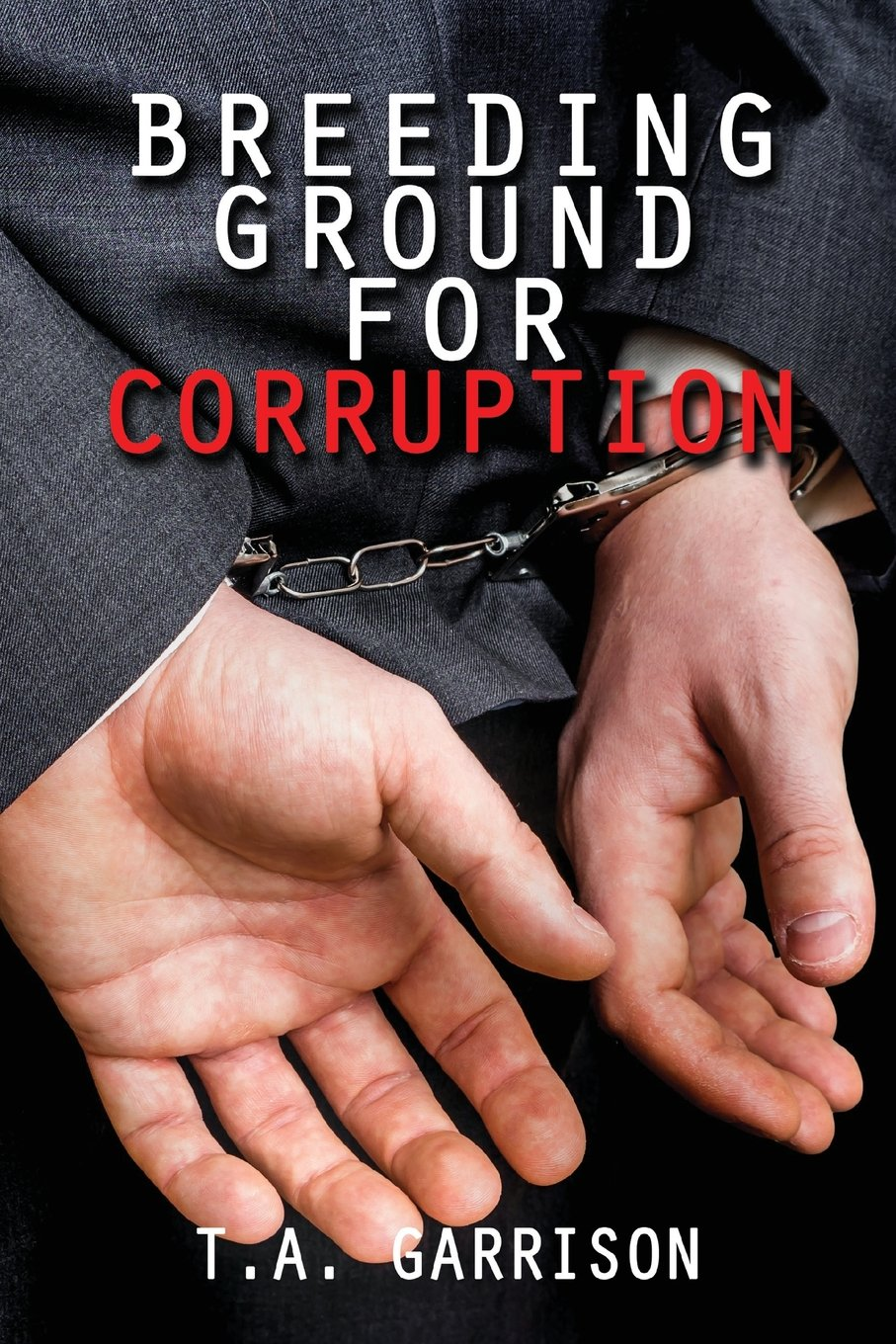 Breeding Ground for Corruption: Revised Edition Paperback – August 11, 2017 Garrison T a Zeta Publishing Inc 1947191209 LAW / Research