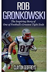 Rob Gronkowski: The Inspiring Story of One of Football's Greatest Tight Ends (Football Biography Books) Kindle Edition