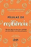 Pílulas de Resiliência: Um dose diária de calma, força e felicidade para viver melhor e com menos preocupações