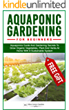 AQUAPONIC GARDENING FOR BEGINNERS: Aquaponics Guide And Gardening Secrets To Grow Organic Vegetables, Plant And Herbs At Home With A Sustainable System