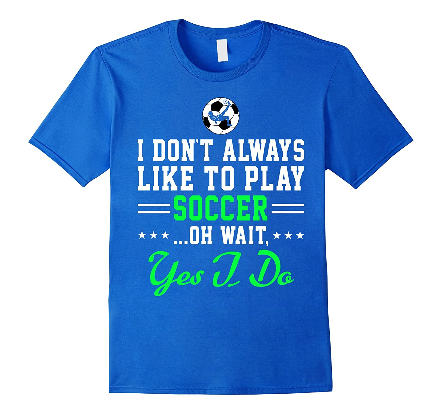 I Dont Always Like To Play Soccer Oh Wait Yes I Do Shirt-CD