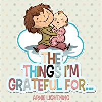 The Things I'm Grateful For: Cute Short Stories for Kids About Being Thankful and Grateful (Gratitude Series, Book 3)