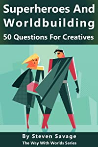 Superheroes and Worldbuilding: 50 Questions For Creatives (The Way With Worlds Series)