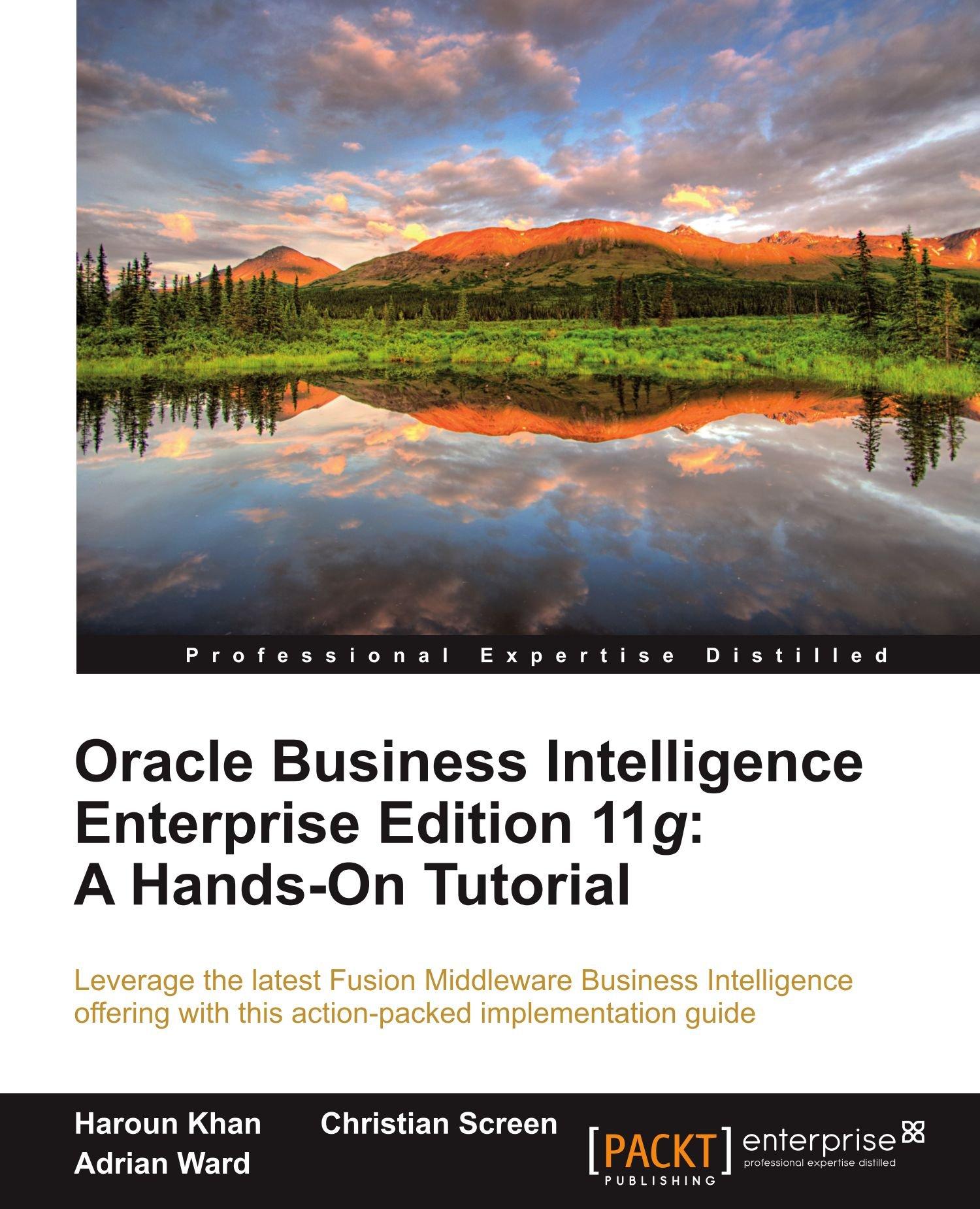 Oracle Business Intelligence Enterprise Edition 11g: A Hands-On Tutorial:  Christian Screen, Haroun Khan, Adrian Ward: 9781849685665: Amazon.com: Books
