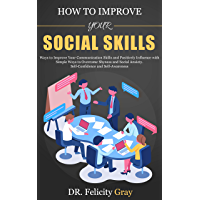 How To Improve Your Social Skills: Ways To Improve Your Communication Skills and Positively Influence With Simple Ways To Overcome Shyness And Social Anxiety. ... And Self-Awareness (English Edition)