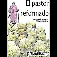 El pastor reformado (versión completa): Mostrando la naturaleza del trabajo pastoral (Spanish Edition)
