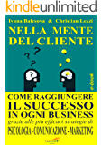 NELLA MENTE DEL CLIENTE: Come raggiungere il successo in ogni business grazie alle più efficaci strategie di Psicologia, Comunicazione e Marketing