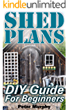 Shed Plans: DIY Guide For Beginners: (DIY Sheds, How to Build a Shed)