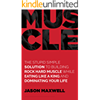 Muscle: The Stupid Simple Solution To Building Rock Hard Muscle While Eating Like a King and Dominating Your Life