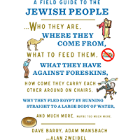 A Field Guide to the Jewish People: Who They Are, Where They Come From, What to Feed Them…and Much More. Maybe Too Much…