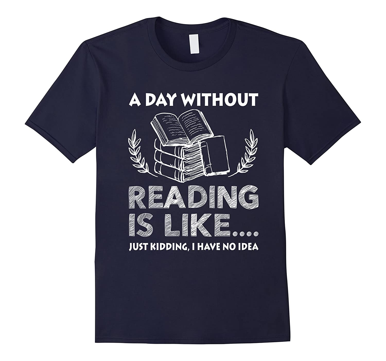 A Day Without Reading Is Like Just Kidding No Idea T-shirt-TD