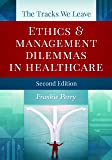 The Tracks We Leave: Ethics and Management Dilemmas in Healthcare, Second Edition (Ache Management Series)