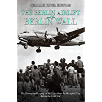 The Berlin Airlift and Berlin Wall: The History and Legacy of the Fight Over the Occupied City during the Cold War (English Edition)