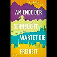 Am Ende der Sehnsucht wartet die Freiheit (German Edition)