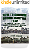 How To Survive During Martial Law: 10 Survival Tactics, And Essential Skills You Need To Protect Yourself: (Apocalypse Survival, Nuclear Fallout)