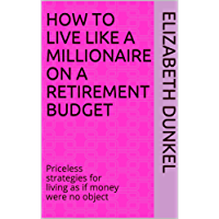 How to live like a millionaire on a retirement budget: Priceless strategies for living as if money were no object