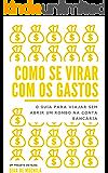 Como se virar com os gastos: O guia para viajar sem abrir um rombo na conta bancária (Portuguese Edition)