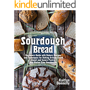 Sourdough Bread: Beginners Guide with Bakers Recipes and Techniques for Baking Artisan Bread, Sweet and Savory Pastry…