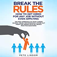 Break the Rules: How to Get Hired for Any Job Without Even Applying: The New Approach to Your Career Search. Crush the Job Interview & Stand Out from the Crowd with 50+ Bonus Job Interview Questions