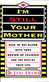 I'm Still Your Mother: How to Get Along With Your Grown-Up Children for the Rest of Your Life
