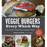 Veggie Burgers Every Which Way: Fresh, Flavorful & Healthy Vegan & Vegetarian Burgers—Plus Toppings, Sides, Buns & More